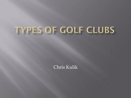 Chris Kulik.  Normally the club used to tee off  Farthest distance  All different size heads.