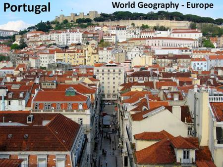 Portugal World Geography - Europe. Portugal - Location Continent: Europe.