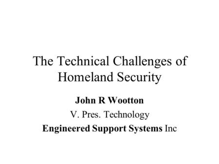 The Technical Challenges of Homeland Security John R Wootton V. Pres. Technology Engineered Support Systems Inc.