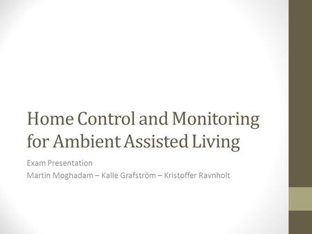 Home Control and Monitoring for Ambient Assisted Living Exam Presentation Martin Moghadam – Kalle Grafström – Kristoffer Ravnholt.