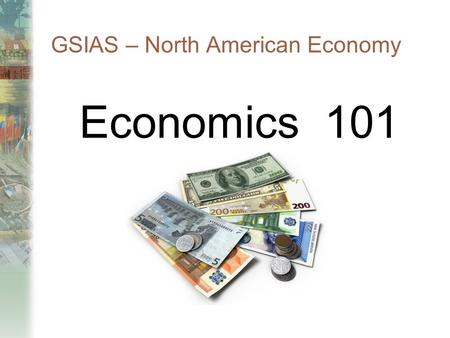 GSIAS – North American Economy Economics 101. 2-2 Lesson Overview Microeconomics Supply/Demand/Equilibrium  Govt. Policies Effect (Drugs/Min. Wage/Taxes)