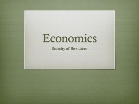 Economics Scarcity of Resources. Lesson Objective  SWBAT assess the relationship between the scarcity of resources and the decisions which we make.