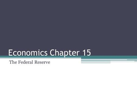 Economics Chapter 15 The Federal Reserve. Section 1: Organization and Functions of the Fed Created in 1913 Made to end periodic financial panics The Fed.