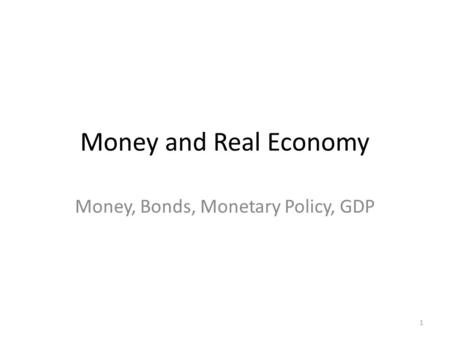 Money and Real Economy Money, Bonds, Monetary Policy, GDP 1.