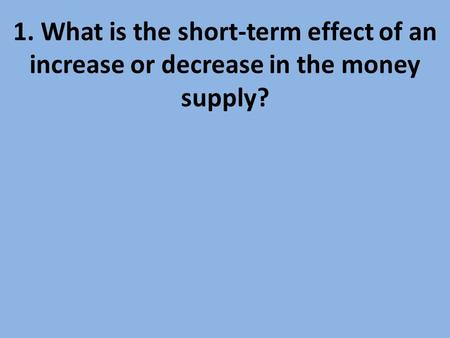2. What is the prime rate?. 1. What is the short-term effect of an increase or decrease in the money supply?