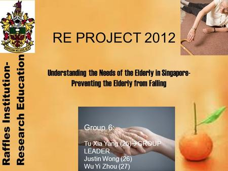 RE PROJECT 2012 Group 6: Tu Xia Yang (25)  GROUP LEADER Justin Wong (26) Wu Yi Zhou (27) Yong How Zhi (28) Understanding the Needs of the Elderly in Singapore-
