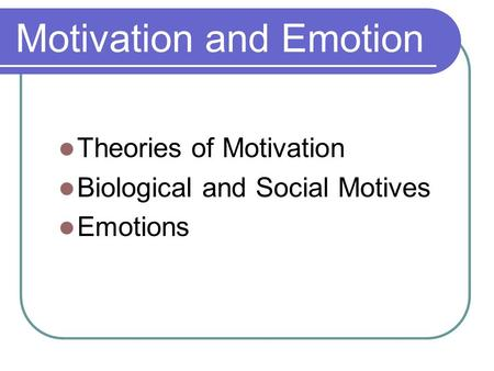 Motivation and Emotion Theories of Motivation Biological and Social Motives Emotions.