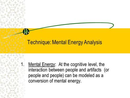 Technique: Mental Energy Analysis 1.Mental Energy: At the cognitive level, the interaction between people and artifacts (or people and people) can be modeled.