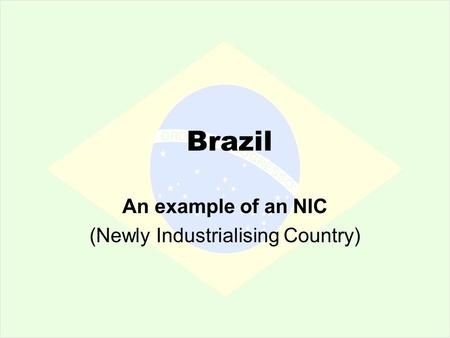 Brazil An example of an NIC (Newly Industrialising Country)