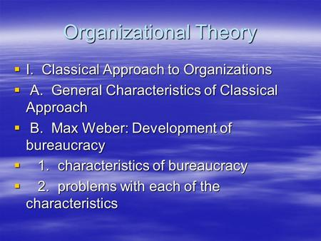 Organizational Theory  I. Classical Approach to Organizations  A. General Characteristics of Classical Approach  B. Max Weber: Development of bureaucracy.