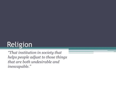 "Religion ""That institution in society that helps people adjust to those things that are both undesirable and inescapable."""