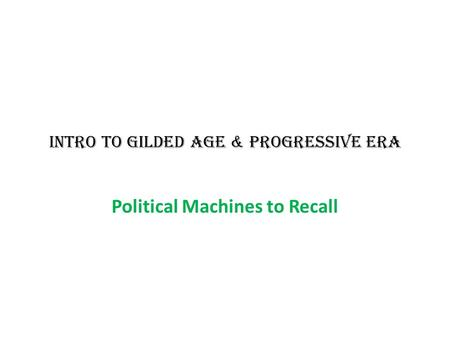 INTRO TO GILDED AGE & PROGRESSIVE ERA Political Machines to Recall.