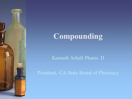Compounding Kenneth Schell Pharm. D President, CA State Board of Pharmacy.