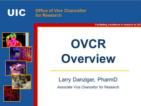 Facilitating excellence in research at UIC. Office of Vice Chancellor for Research OVCR Overview Facilitating excellence in research at UIC Larry Danziger,