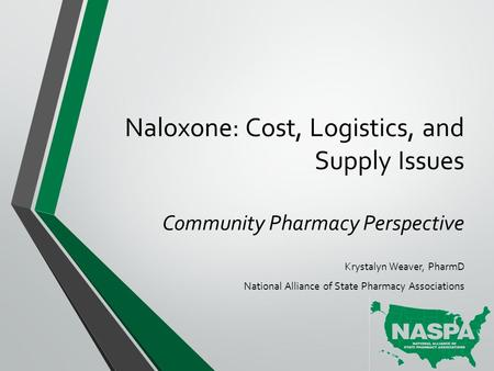 Naloxone: Cost, Logistics, and Supply Issues Community Pharmacy Perspective Krystalyn Weaver, PharmD National Alliance of State Pharmacy Associations.