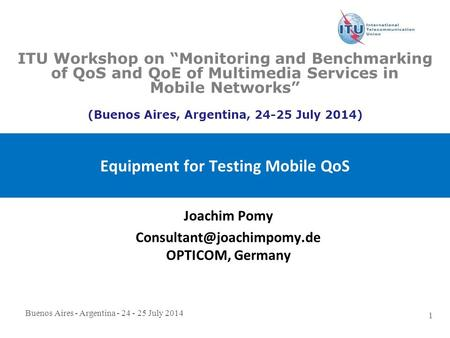 Buenos Aires - Argentina - 24 - 25 July 2014 1 Equipment for Testing Mobile QoS Joachim Pomy OPTICOM, Germany ITU Workshop on.