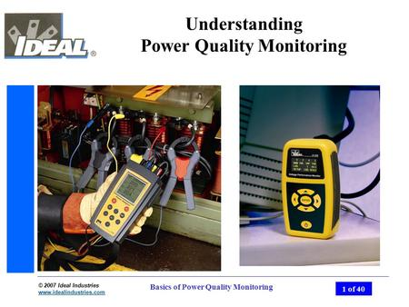 © 2007 Ideal Industries www.idealindustries.com 1 of 40 Basics of Power Quality Monitoring Understanding Power Quality Monitoring.