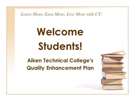 Learn More, Earn More, Live More with CT. Welcome Students! Aiken Technical College's Quality Enhancement Plan.