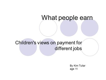 What people earn Children's views on payment for different jobs By Kim Tullar age 11.