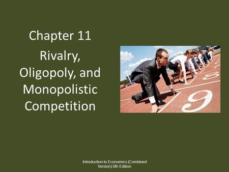 Chapter 11 Rivalry, Oligopoly, and Monopolistic Competition Introduction to Economics (Combined Version) 5th Edition.