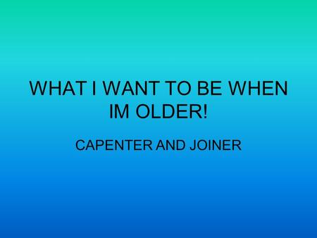 WHAT I WANT TO BE WHEN IM OLDER! CAPENTER AND JOINER.