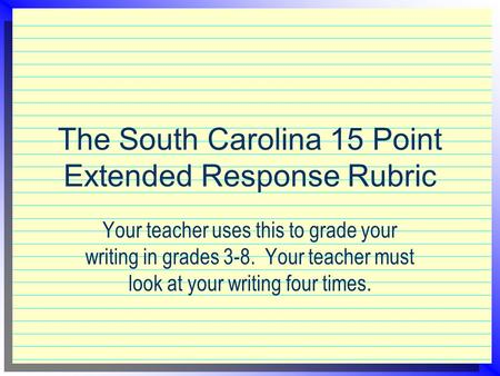 The South Carolina 15 Point Extended Response Rubric Your teacher uses this to grade your writing in grades 3-8. Your teacher must look at your writing.