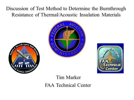 Tim Marker FAA Technical Center Discussion of Test Method to Determine the Burnthrough Resistance of Thermal/Acoustic Insulation Materials.