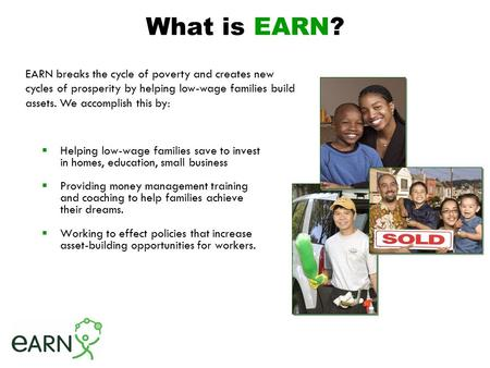 What is EARN?  Helping low-wage families save to invest in homes, education, small business  Providing money management training and coaching to help.