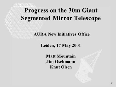1 Progress on the 30m Giant Segmented Mirror Telescope AURA New Initiatives Office Leiden, 17 May 2001 Matt Mountain Jim Oschmann Knut Olsen.