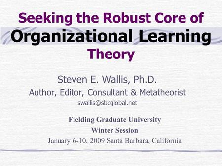 Seeking the Robust Core of Organizational Learning Theory Steven E. Wallis, Ph.D. Author, Editor, Consultant & Metatheorist Fielding.