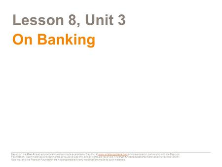 Lesson 8, Unit 3 On Banking Based on the Plan Ahead educational materials made available by Gap Inc. at www.whatsyourplana.com and developed in partnership.