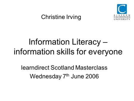 Information Literacy – information skills for everyone Christine Irving learndirect Scotland Masterclass Wednesday 7 th June 2006.
