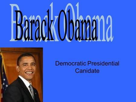 Democratic Presidential Canidate. Barack Obama was born in Honolulu, Hawaii and after a brief move to Indonesia he returned to Hawaii where he finished.