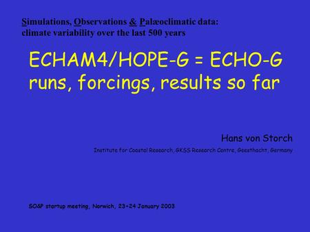Simulations, Observations & Palæoclimatic data: climate variability over the last 500 years ECHAM4/HOPE-G = ECHO-G runs, forcings, results so far Hans.