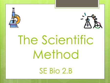 The Scientific Method SE Bio 2.B