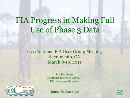 FIA Progress in Making Full Use of Phase 3 Data 2011 National FIA User Group Meeting Sacramento, CA March 8-10, 2011 Bill Burkman.