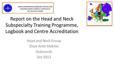 Report on the Head and Neck Subspecialty Training Programme, Logbook and Centre Accreditation Head and Neck Group Chair Antti Mäkitie Dubrovnik Oct 2013.