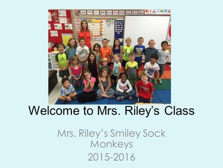 Welcome to Mrs. Riley's Class Mrs. Riley's Smiley Sock Monkeys 2015-2016.