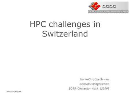 Mcs/13-04-2004 HPC challenges in Switzerland Marie-Christine Sawley General Manager CSCS SOS8, Charleston April, 122003.