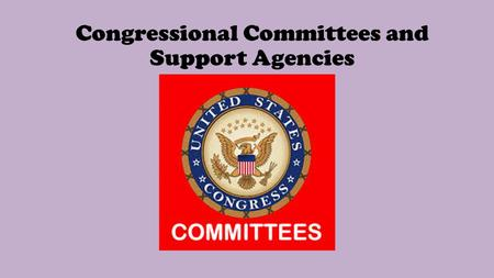 Congressional Committees and Support Agencies. 1-What are the three purposes of committees in the House and Senate? 1-It allows members of Congress to.
