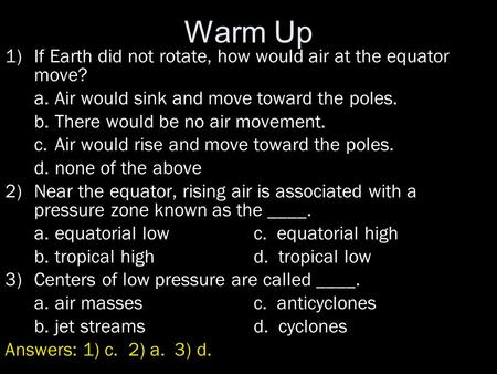 Warm Up 1)If Earth did not rotate, how would air at the equator move? a.Air would sink and move toward the poles. b.There would be no air movement. c.Air.