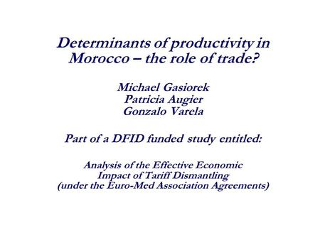 Determinants of productivity in Morocco – the role of trade? Michael Gasiorek Patricia Augier Gonzalo Varela Part of a DFID funded study entitled: Analysis.