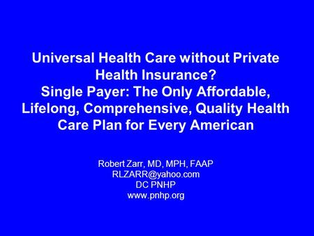 Universal Health Care without Private Health Insurance? Single Payer: The Only Affordable, Lifelong, Comprehensive, Quality Health Care Plan for Every.