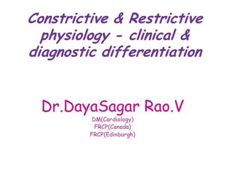 Constrictive & Restrictive physiology - clinical & diagnostic differentiation Dr.DayaSagar Rao.V DM(Cardiology) FRCP(Canada) FRCP(Edinburgh)