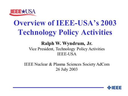 Overview of IEEE-USA's 2003 Technology Policy Activities Ralph W. Wyndrum, Jr. Vice President, Technology Policy Activities IEEE-USA IEEE Nuclear & Plasma.