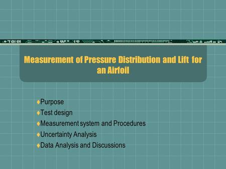 Measurement of Pressure Distribution and Lift for an Airfoil  Purpose  Test design  Measurement system and Procedures  Uncertainty Analysis  Data.