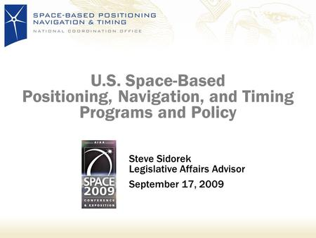 U.S. Space-Based Positioning, Navigation, and Timing Programs and Policy Steve Sidorek Legislative Affairs Advisor September 17, 2009.