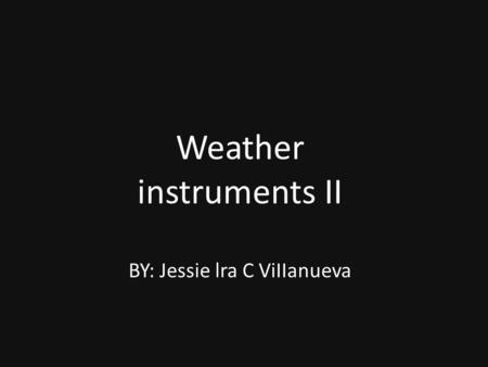 Weather instruments II BY: Jessie lra C ViIIanueva.