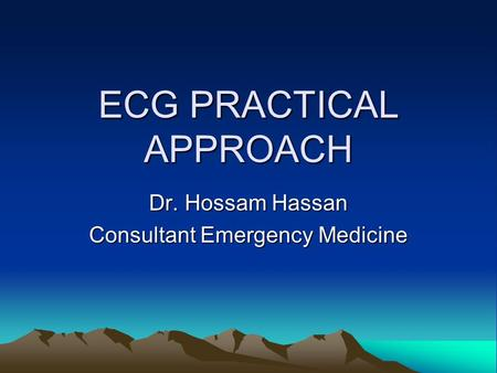 ECG PRACTICAL APPROACH Dr. Hossam Hassan Consultant Emergency Medicine.