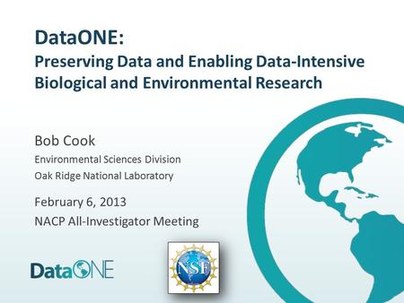 DataONE: Preserving Data and Enabling Data-Intensive Biological and Environmental Research Bob Cook Environmental Sciences Division Oak Ridge National.
